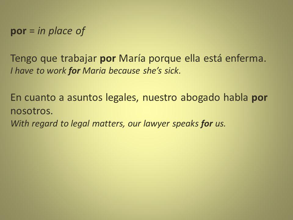 por = in place of Tengo que trabajar por María porque ella está enferma.