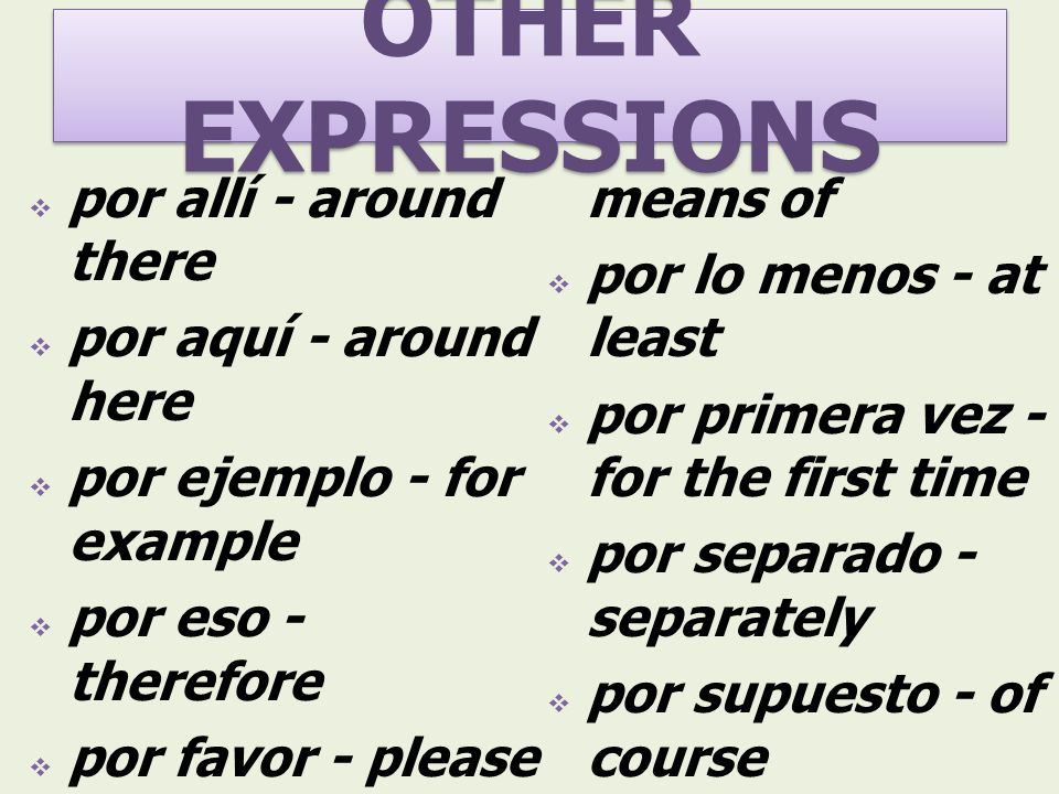 OTHER EXPRESSIONS por allí - around there por aquí - around here por ejemplo - for example por eso - therefore por favor - please por fin - finally po