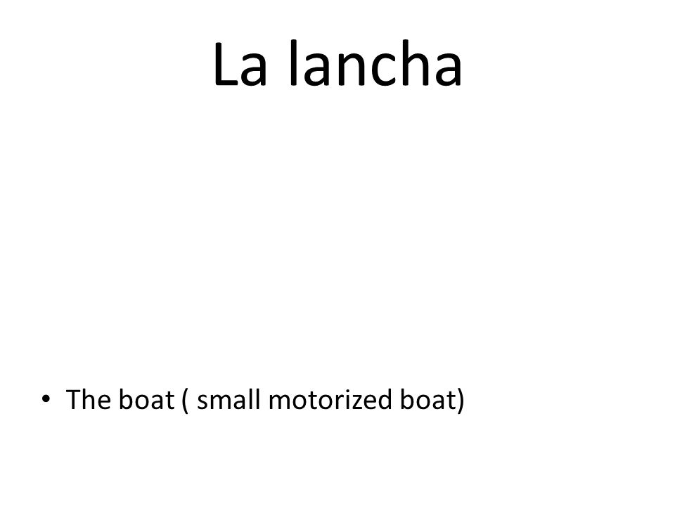 La lancha The boat ( small motorized boat)