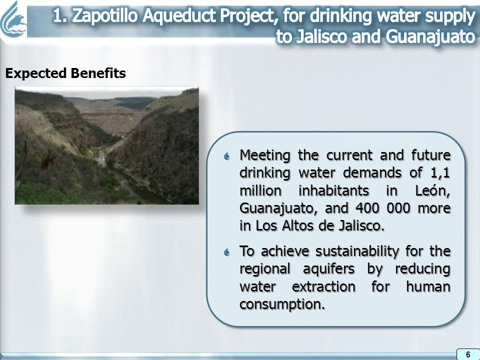Expected Benefits 6 6 Meeting the current and future drinking water demands of 1,1 million inhabitants in León, Guanajuato, and more in Los Altos de Jalisco.