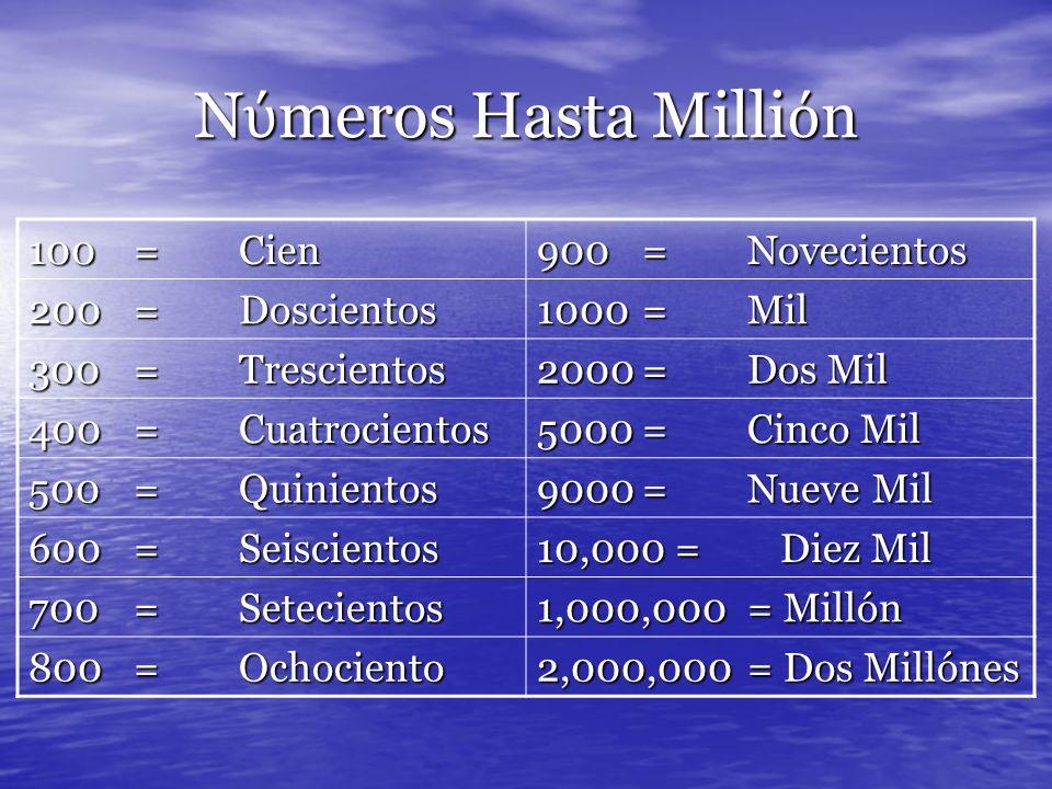 N meros Hasta Milli n 100=Cien 900=Novecientos 200=Doscientos 1000=Mil 300=Trescientos 2000=Dos Mil 400=Cuatrocientos 5000=Cinco Mil 500=Quinientos 9000=Nueve Mil 600=Seiscientos 10,000 = Diez Mil 700=Setecientos 1,000,000= Millón 800=Ochociento 2,000,000= Dos Millónes
