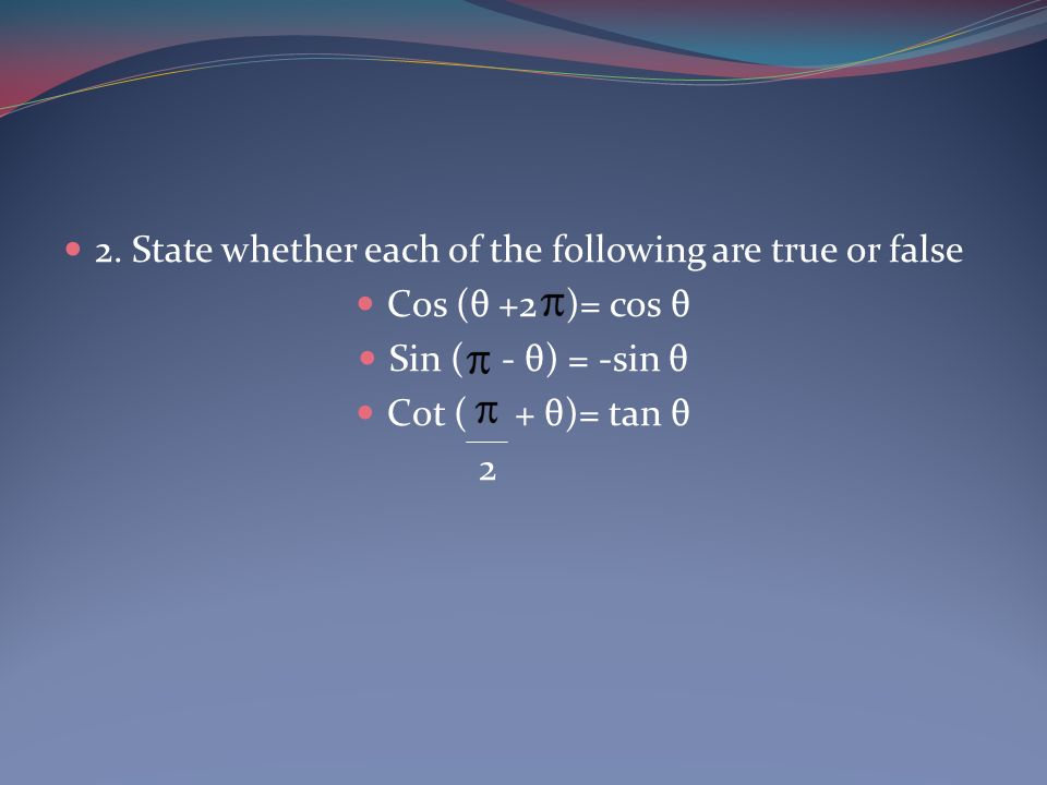 2. State whether each of the following are true or false Cos (θ +2 )= cos θ Sin ( - θ) = -sin θ Cot ( + θ)= tan θ 2