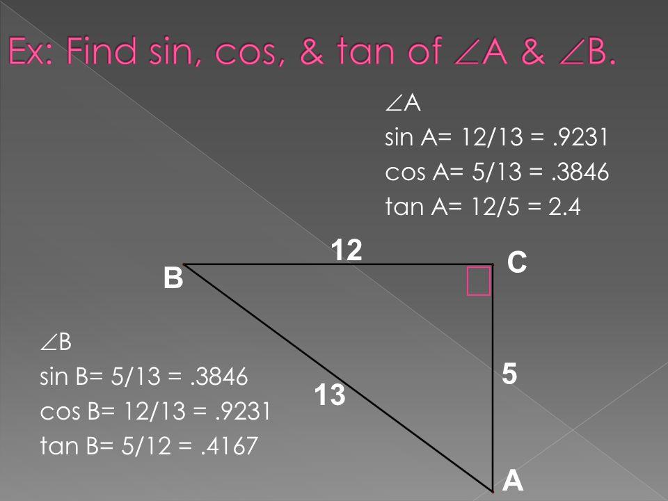 A sin A= 12/13 =.9231 cos A= 5/13 =.3846 tan A= 12/5 = 2.4 B sin B= 5/13 =.3846 cos B= 12/13 =.9231 tan B= 5/12 =.4167 C A B 13 12 5