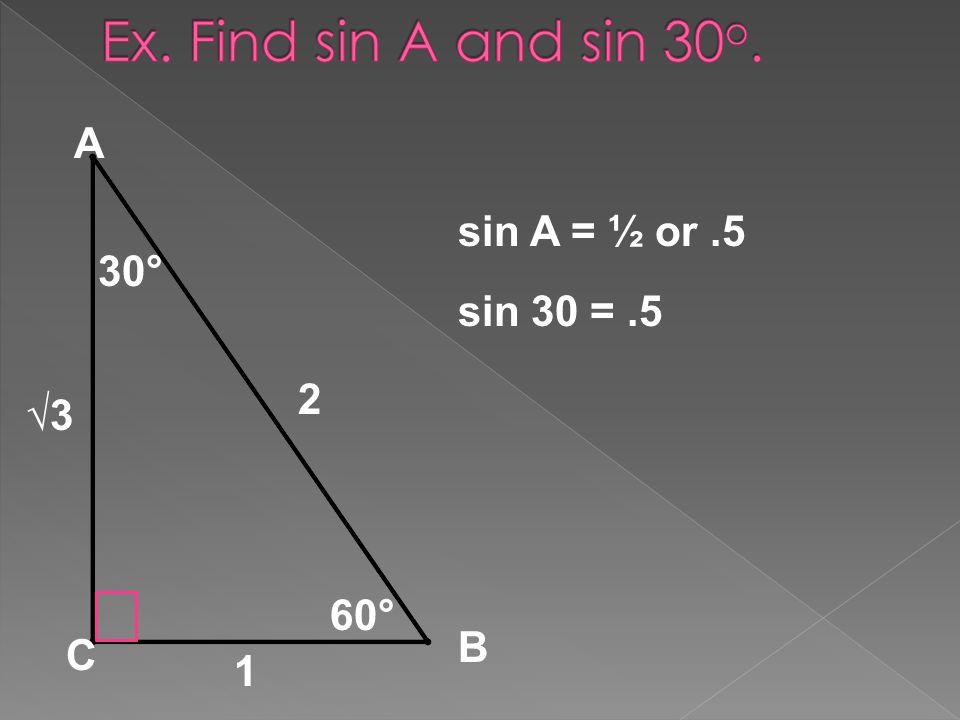 30° 60° 1 2 A B C sin A = ½ or.5 sin 30 =.5 3