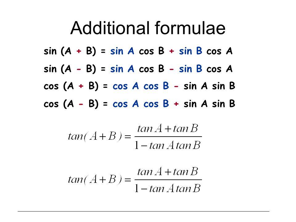 Additional formulae sin (A + B) = sin A cos B + sin B cos A sin (A - B) = sin A cos B - sin B cos A cos (A + B) = cos A cos B - sin A sin B cos (A - B