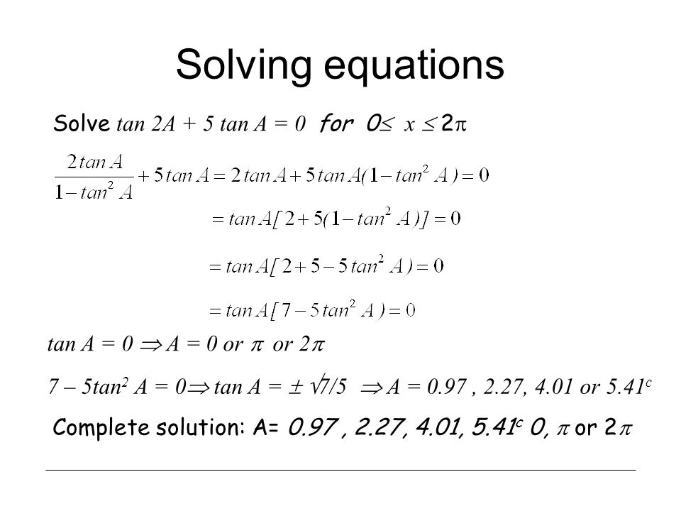 Solving equations Solve tan 2A + 5 tan A = 0 for 0 x 2 Complete solution: A= 0.97, 2.27, 4.01, 5.41 c 0, or 2 tan A = 0 A = 0 or or 2 7 – 5tan 2 A = 0
