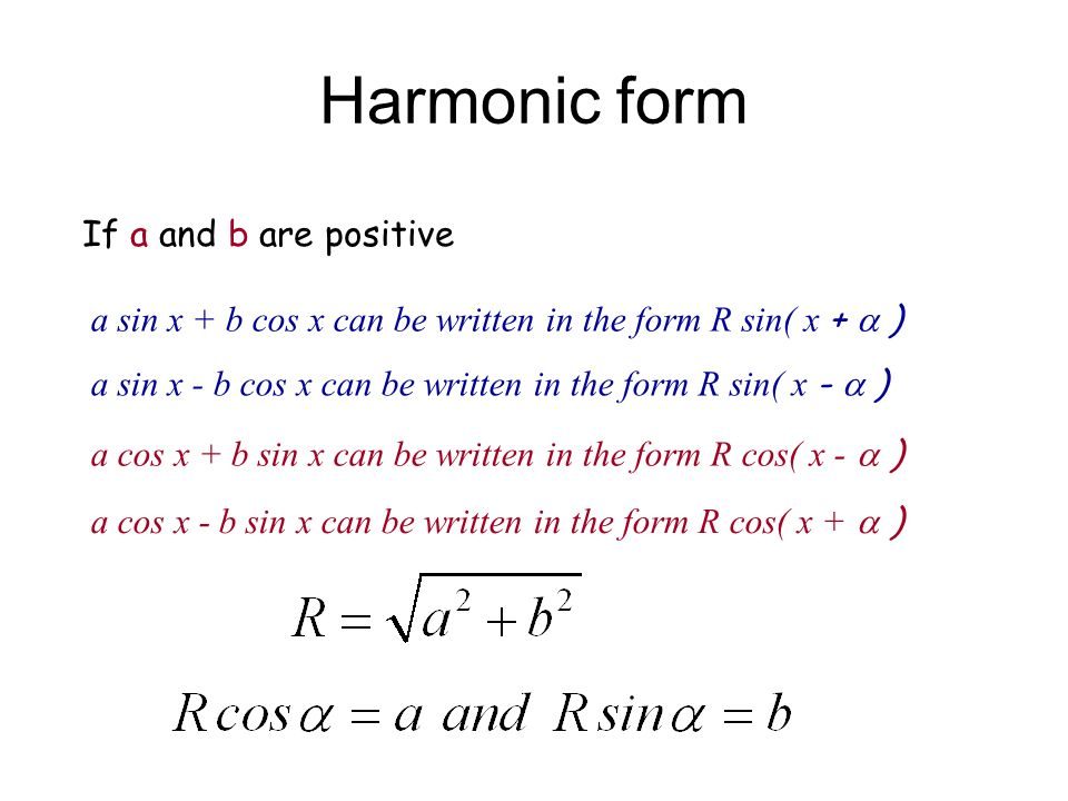 Harmonic form If a and b are positive a sin x + b cos x can be written in the form R sin( x + ) a cos x + b sin x can be written in the form R cos( x