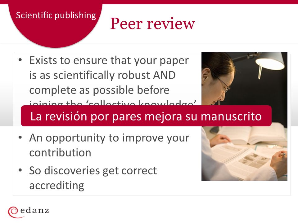 Scientific publishing Peer review Exists to ensure that your paper is as scientifically robust AND complete as possible before joining the collective knowledge as part of the literature An opportunity to improve your contribution So discoveries get correct accrediting La revisión por pares mejora su manuscrito