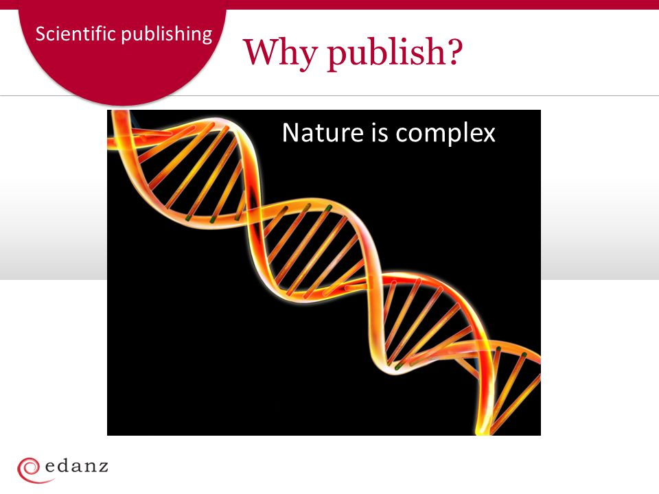 Scientific publishing We use complex technologies and methods to understand it… Why publish?