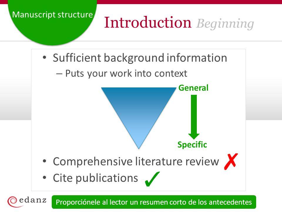 Manuscript structure Introduction Beginning Sufficient background information – Puts your work into context Comprehensive literature review Cite publi