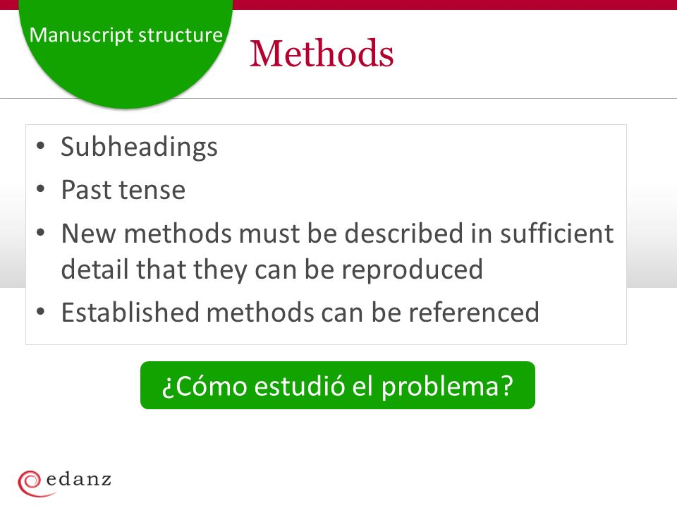 Manuscript structure Methods Subheadings Past tense New methods must be described in sufficient detail that they can be reproduced Established methods can be referenced ¿Cómo estudió el problema