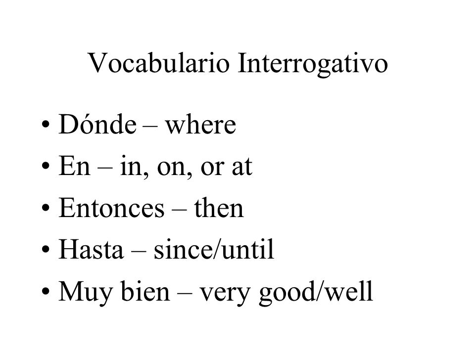 Vocabulario Interrogativo Con - with Cuál/Cuáles – which/which ones Cuándo – when Cuántos/Cuántas – how many De dónde – where (from) Después – after