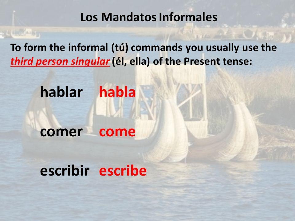 Los Mandatos Informales To form the informal (tú) commands you usually use the third person singular (él, ella) of the Present tense: hablarhabla come