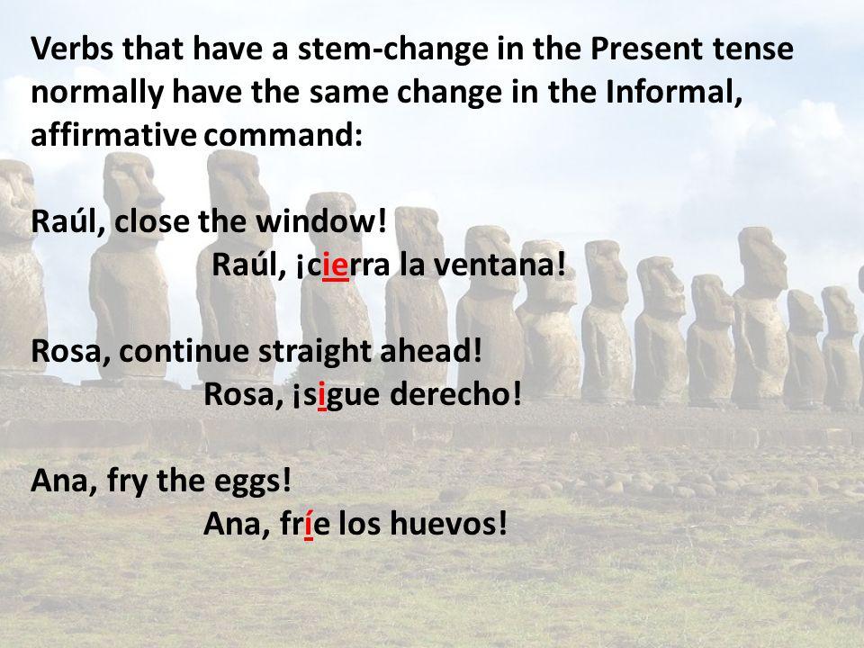 Verbs that have a stem-change in the Present tense normally have the same change in the Informal, affirmative command: Raúl, close the window! Raúl, ¡