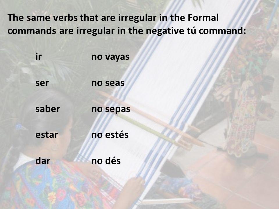 The same verbs that are irregular in the Formal commands are irregular in the negative tú command: irno vayas serno seas saberno sepas estarno estés d