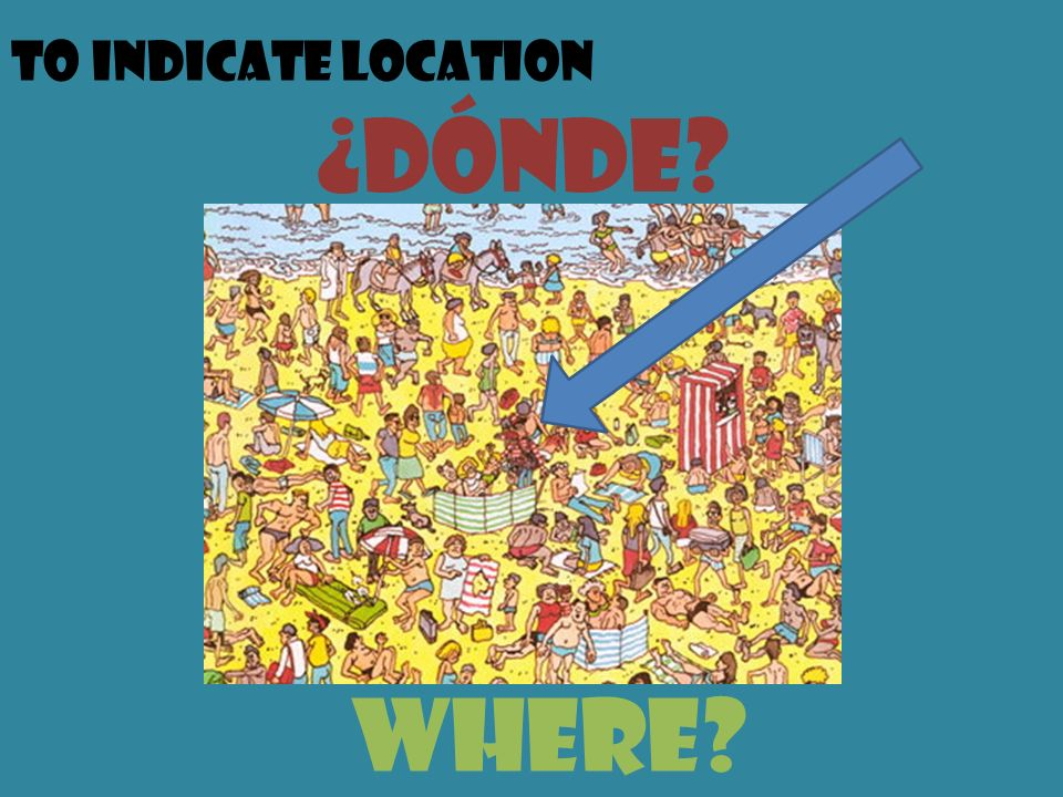 To indicate location ¿dónde? Where?