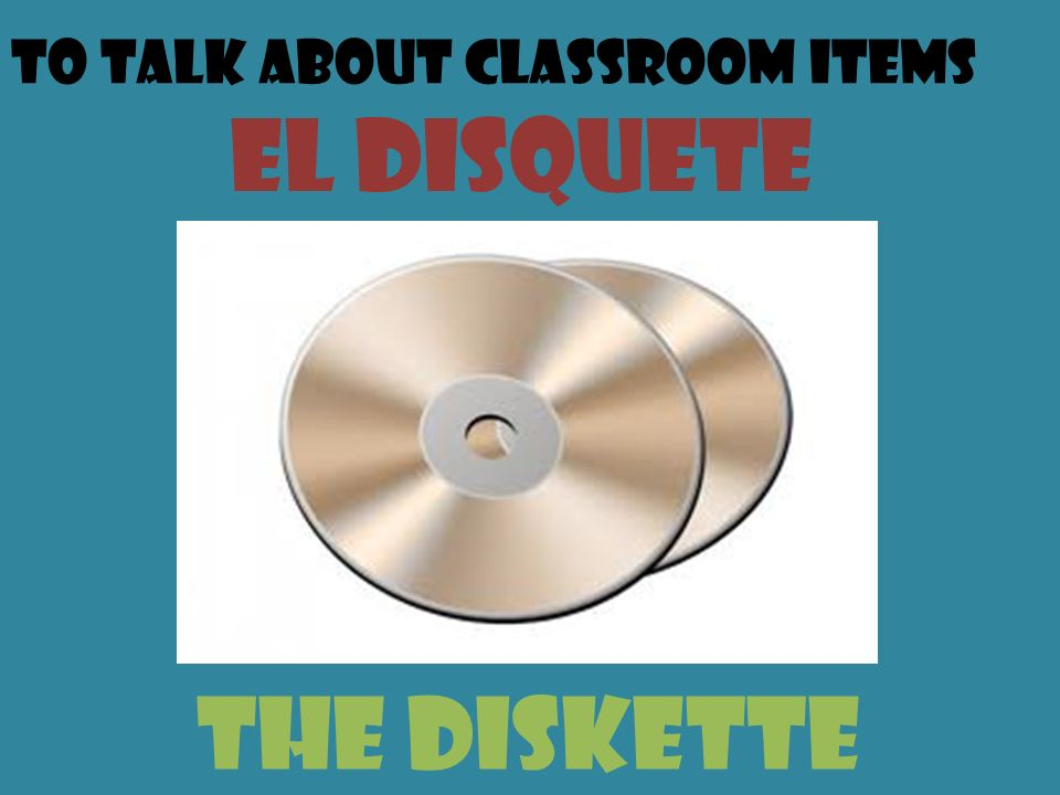 To talk about classroom items el disquete the diskette