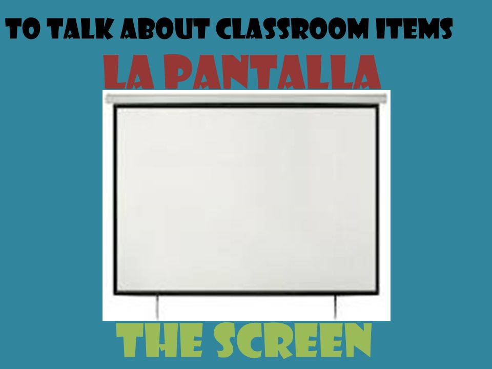 To talk about classroom items la pantalla the screen