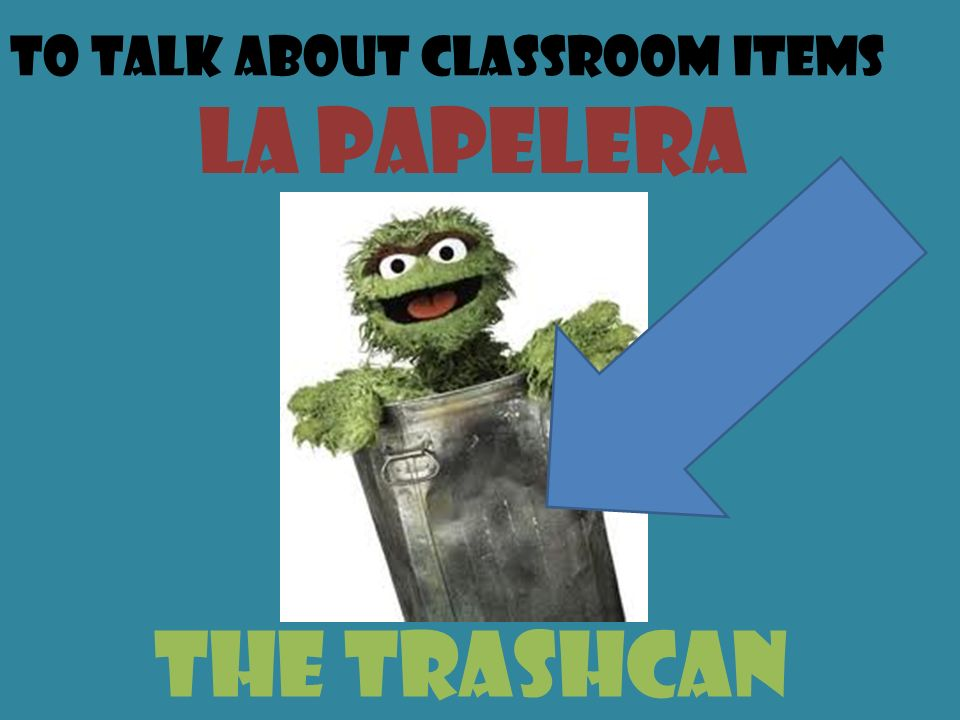 To talk about classroom items la papelera the trashcan