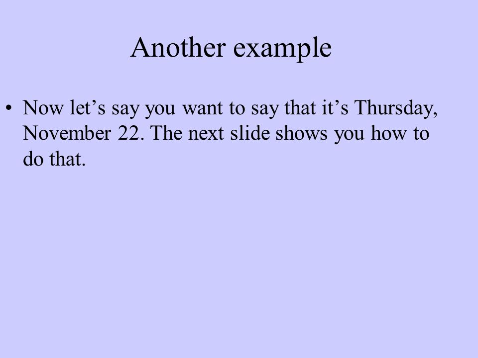Another example Now lets say you want to say that its Thursday, November 22. The next slide shows you how to do that.