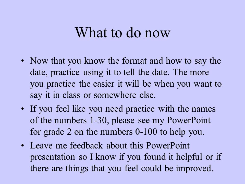 What to do now Now that you know the format and how to say the date, practice using it to tell the date. The more you practice the easier it will be w