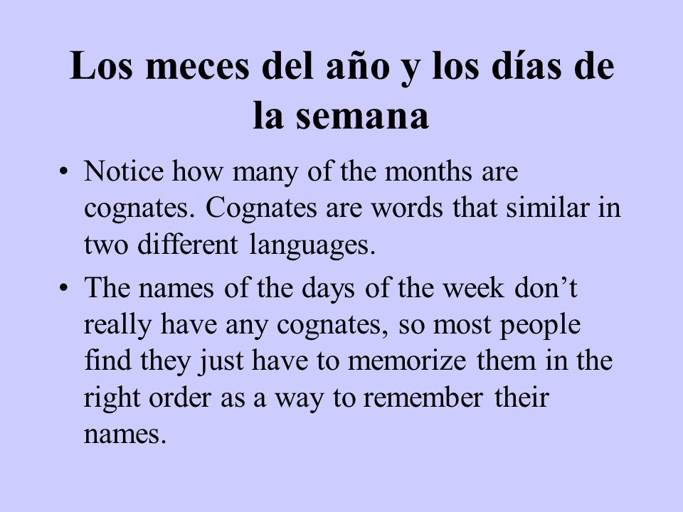 Los meces del año y los días de la semana Notice how many of the months are cognates. Cognates are words that similar in two different languages. The