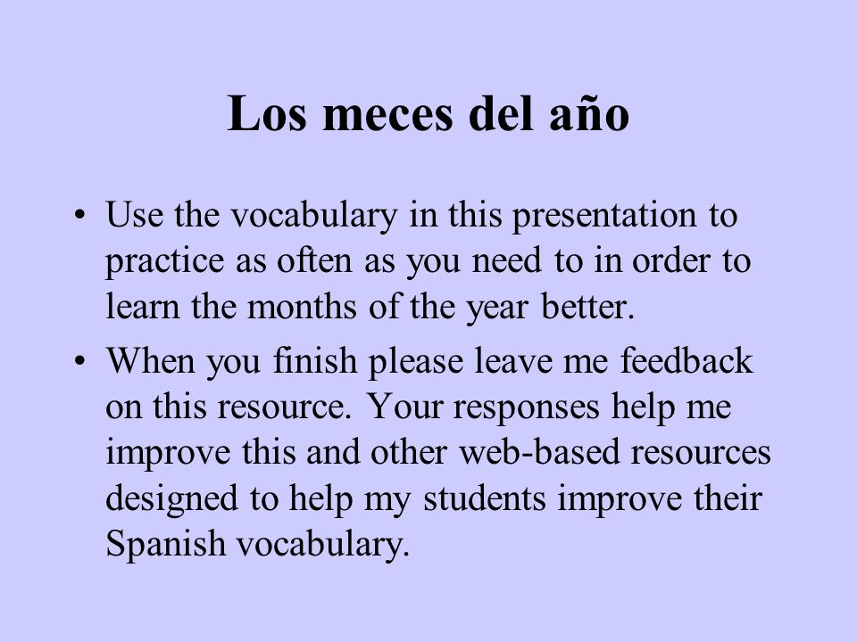 Los meces del año Use the vocabulary in this presentation to practice as often as you need to in order to learn the months of the year better.