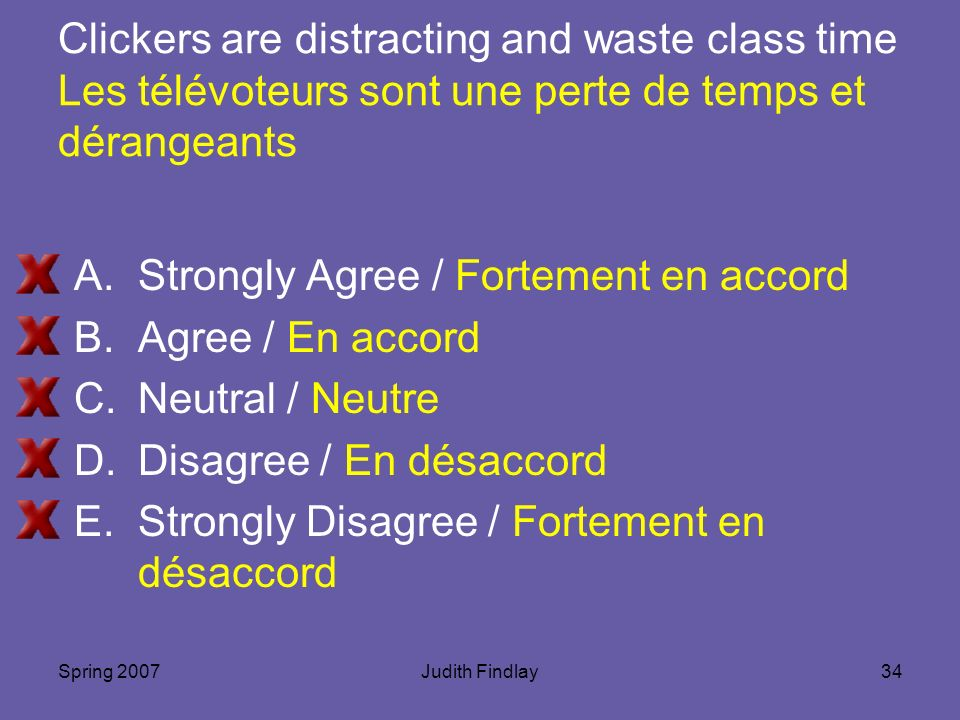 Spring 2007Judith Findlay34 Clickers are distracting and waste class time Les télévoteurs sont une perte de temps et dérangeants A.Strongly Agree / Fortement en accord B.Agree / En accord C.Neutral / Neutre D.Disagree / En désaccord E.Strongly Disagree / Fortement en désaccord