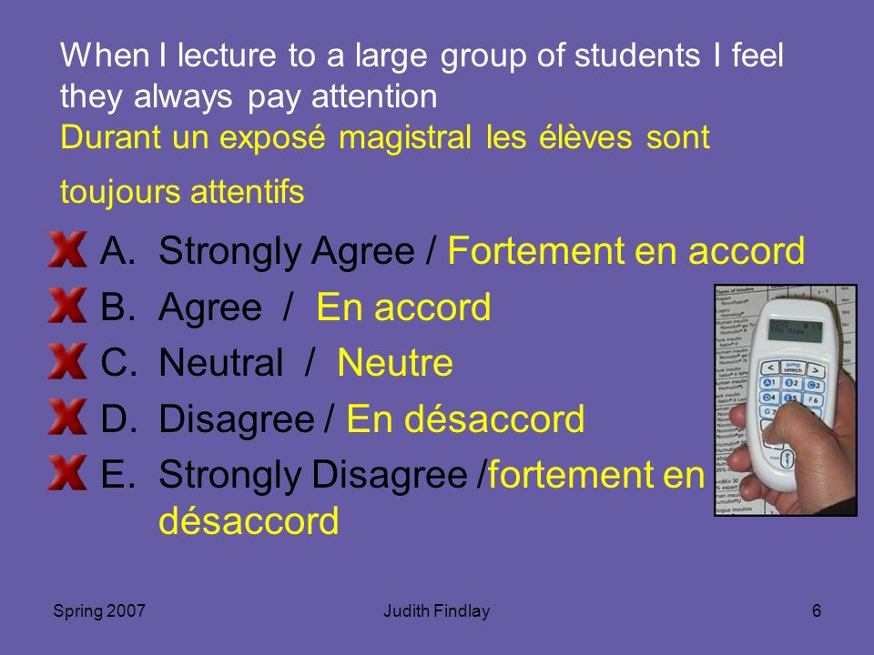 Spring 2007Judith Findlay6 When I lecture to a large group of students I feel they always pay attention Durant un exposé magistral les élèves sont toujours attentifs A.Strongly Agree / Fortement en accord B.Agree / En accord C.Neutral / Neutre D.Disagree / En désaccord E.Strongly Disagree /fortement en désaccord