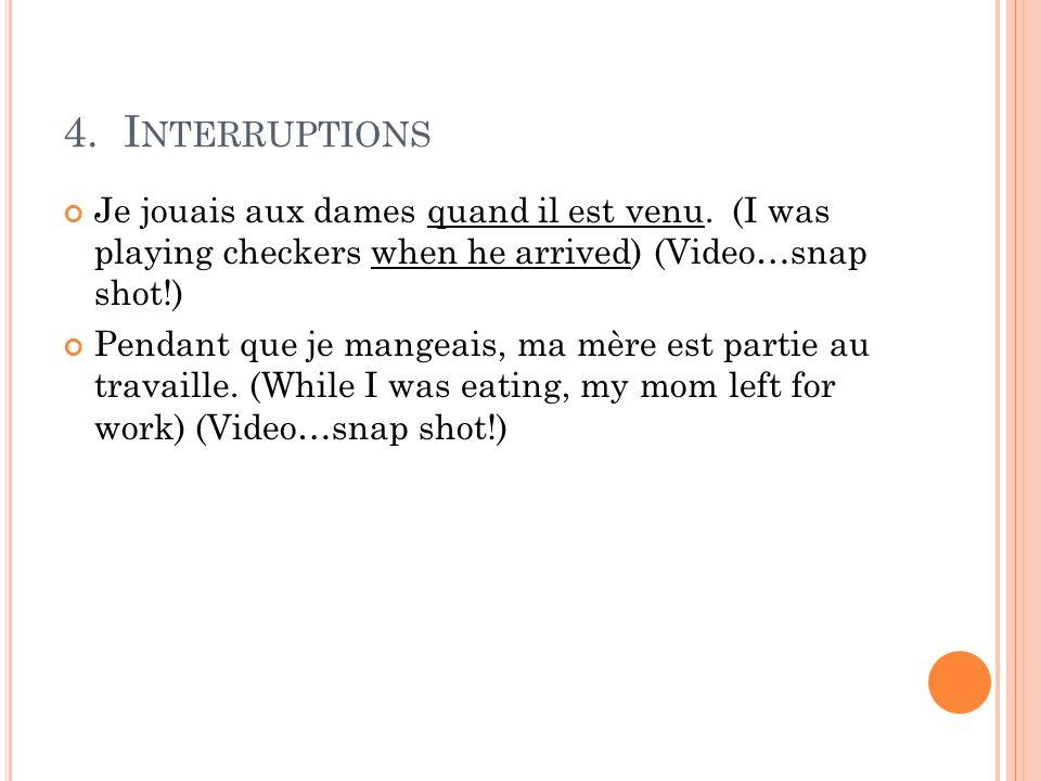 4. I NTERRUPTIONS Je jouais aux dames quand il est venu. (I was playing checkers when he arrived) (Video…snap shot!) Pendant que je mangeais, ma mère