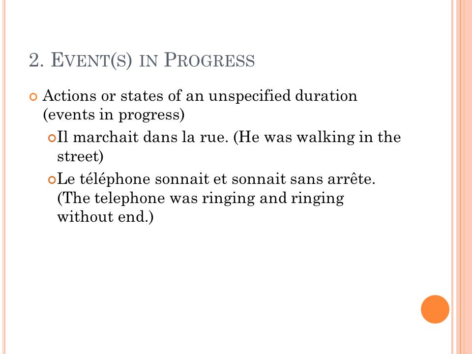2. E VENT ( S ) IN P ROGRESS Actions or states of an unspecified duration (events in progress) Il marchait dans la rue. (He was walking in the street)