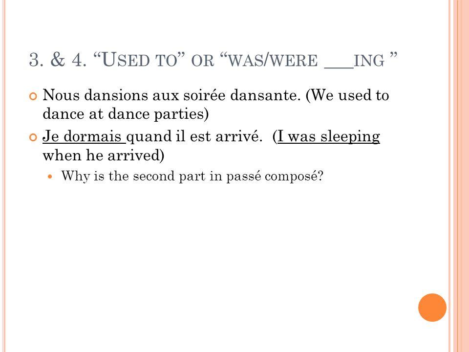 3. & 4. U SED TO OR WAS / WERE ___ ING Nous dansions aux soirée dansante. (We used to dance at dance parties) Je dormais quand il est arrivé. (I was s
