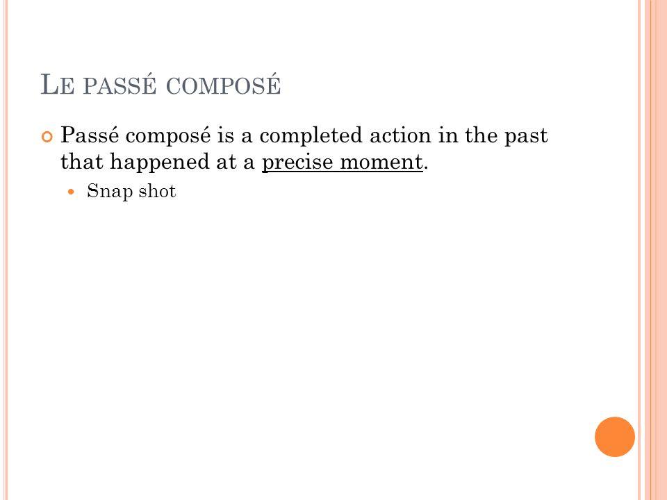 L E PASSÉ COMPOSÉ Passé composé is a completed action in the past that happened at a precise moment. Snap shot