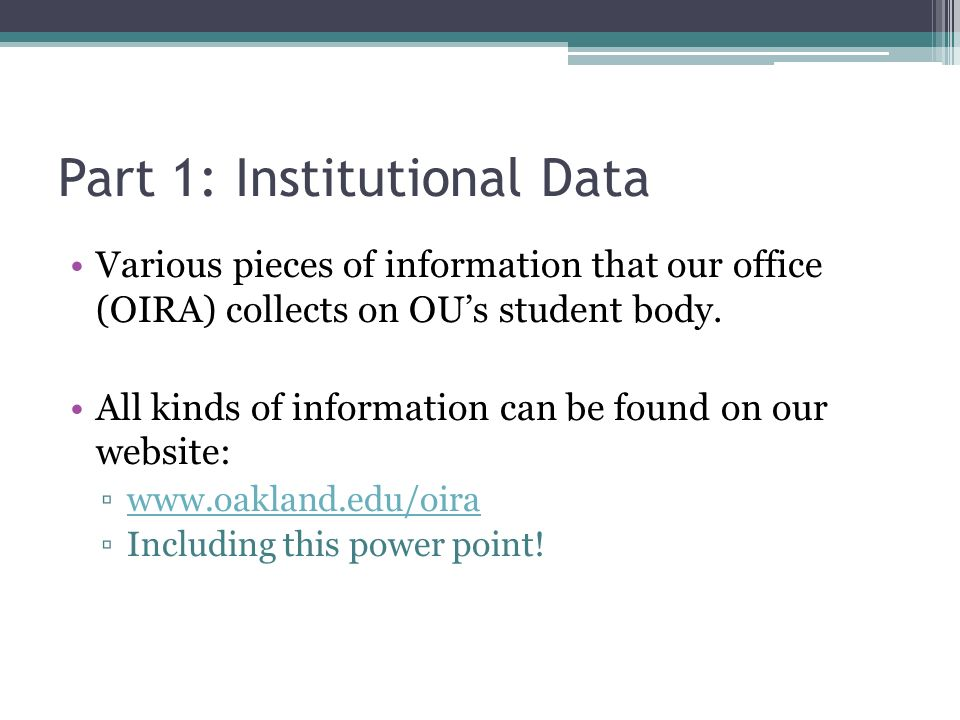 Part 1: Institutional Data Various pieces of information that our office (OIRA) collects on OUs student body.