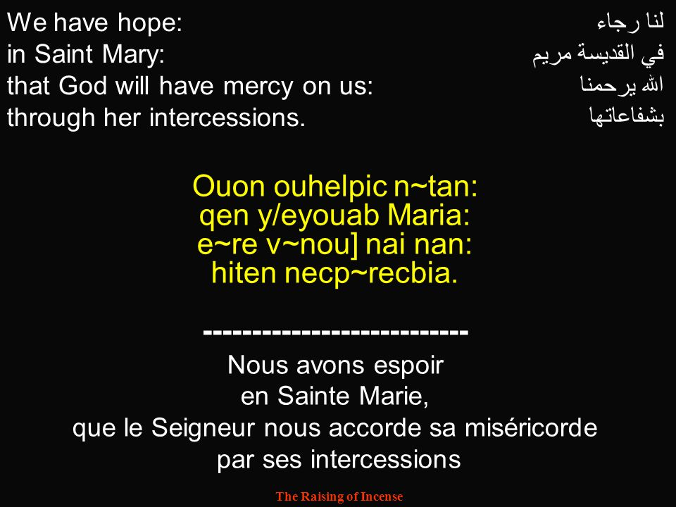 The Raising of Incense We have hope: in Saint Mary: that God will have mercy on us: through her intercessions. لنا رجاء في القديسة مريم الله يرحمنا بش