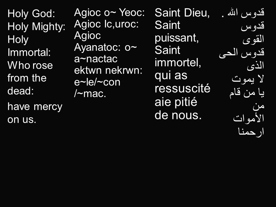 Holy God: Holy Mighty: Holy Immortal: Who rose from the dead: have mercy on us. Agioc o~ Yeoc: Agioc Ic,uroc: Agioc Ayanatoc: o~ a~nactac ektwn nekrwn