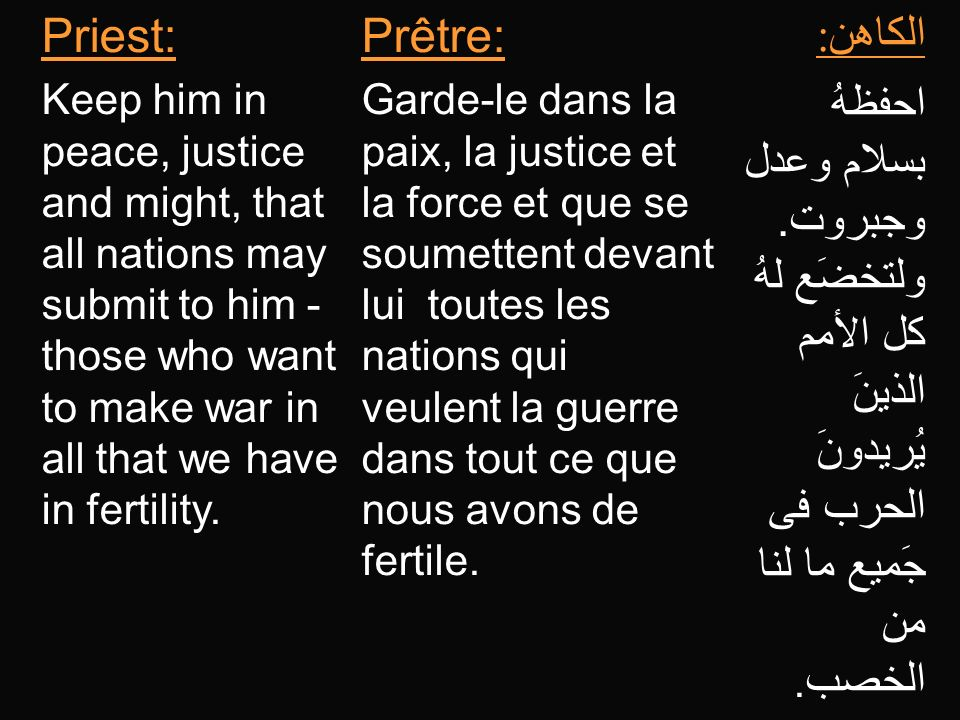 Priest: Keep him in peace, justice and might, that all nations may submit to him - those who want to make war in all that we have in fertility. Prêtre