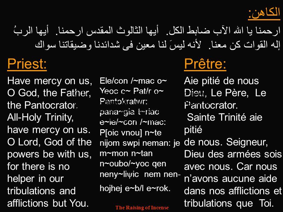 The Raising of Incense أبانا الذي في السموات ليتقدس اسمك، ليأتي ملكوتك، لتكن مشيئتك، كما في السماء كذلك على الأرض خبزنا الذي للغد، أعطنا اليوم وأغفر لنا ذنوبنا، كما نغفر نحن أيضا للمذنبين الينا، ولا تدخلنا في تجربة، لكن نجنا من الشرير بالمسيح يسوع ربنا لأن لك الملك والقوة والمجد الى الأبد آمين.
