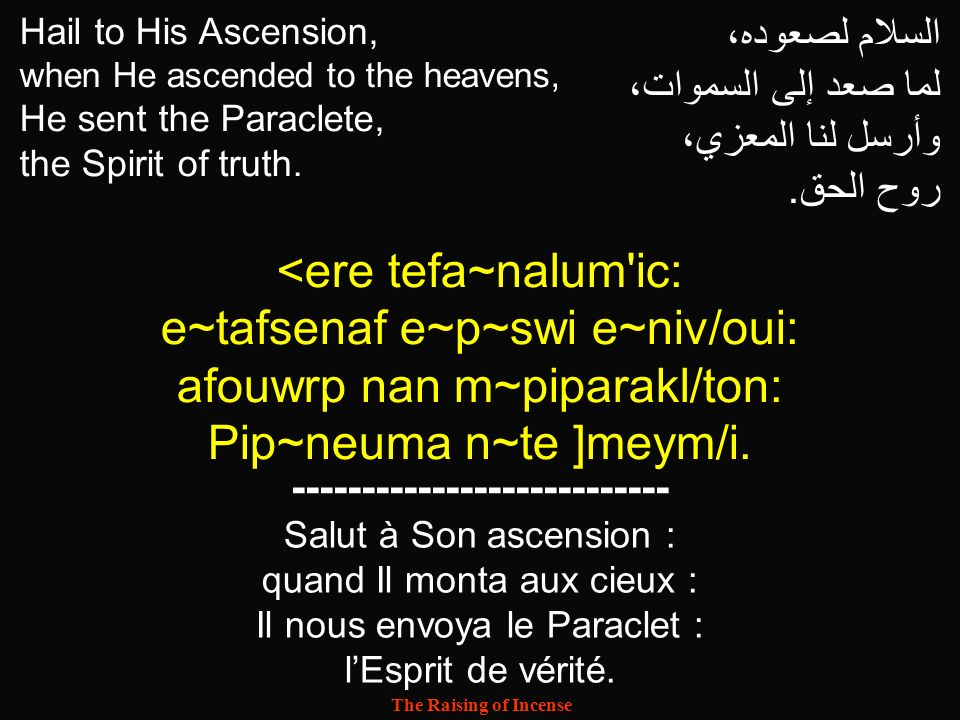 The Raising of Incense Hail to His Ascension, when He ascended to the heavens, He sent the Paraclete, the Spirit of truth. السلام لصعوده، لما صعد إلى
