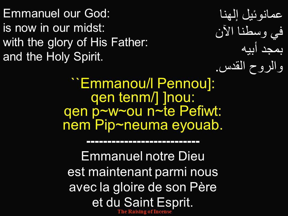 The Raising of Incense Emmanuel our God: is now in our midst: with the glory of His Father: and the Holy Spirit. عمانوئيل إلهنا في وسطنا الآن بمجد أبي