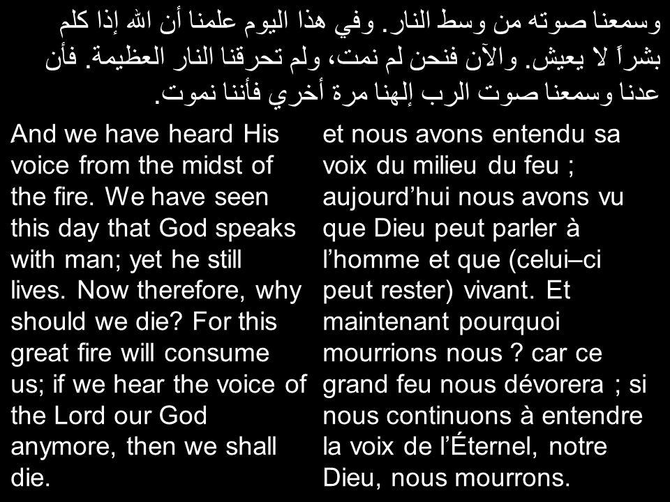 فأي جسد أو أي من يسمع صوت الرب الإله الحي يتكلم من وسط النار مثلنا وعاش.وأنا اعلمكم أن ترجعوا إلي الرب الإله.