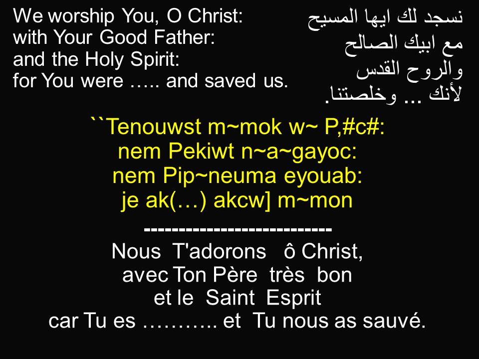 We worship You, O Christ: with Your Good Father: and the Holy Spirit: for You were ….. and saved us. نسجد لك ايها المسيح مع ابيك الصالح والروح القدس ل