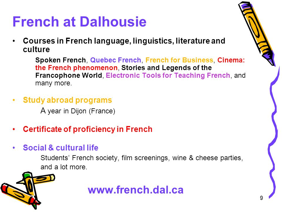 9 French at Dalhousie Courses in French language, linguistics, literature and culture Spoken French, Quebec French, French for Business, Cinema: the French phenomenon, Stories and Legends of the Francophone World, Electronic Tools for Teaching French, and many more.