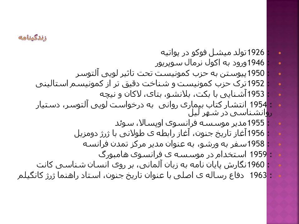 1926 : تولد میشل فوکو در پواتیه 1946 : ورود به اکول نرمال سوپریور 1950 : پیوستن به حزب کمونیست تحت تاثیر لویی آلتوسر 1952 : ترک حزب کمونیست و شناخت دقیق تر از کمونیسم استالینی 1953 : آشنایی با بکت، بلانشو، بتای، لاکان و نیچه 1954 : انتشار کتاب بیماری روانی به درخواست لویی آلتوسر، دستیار روانشناسی در شهر لیل 1955 : مدیر موسسه فرانسوی اوپسالا، سوئد 1956 : آغاز تاریخ جنون، آغاز رابطه ی طولانی با ژرژ دومزیل 1958 : سفر به ورشو، به عنوان مدیر مرکز تمدن فرانسه 1959 : استخدام در موسسه ی فرانسوی هامبورگ 1960 : نگارش پایان نامه به زبان آلمانی، بر روی انسان شناسی کانت 1963 : دفاع رساله ی اصلی با عنوان تاریخ جنون، استاد راهنما ژرژ کانگیلم
