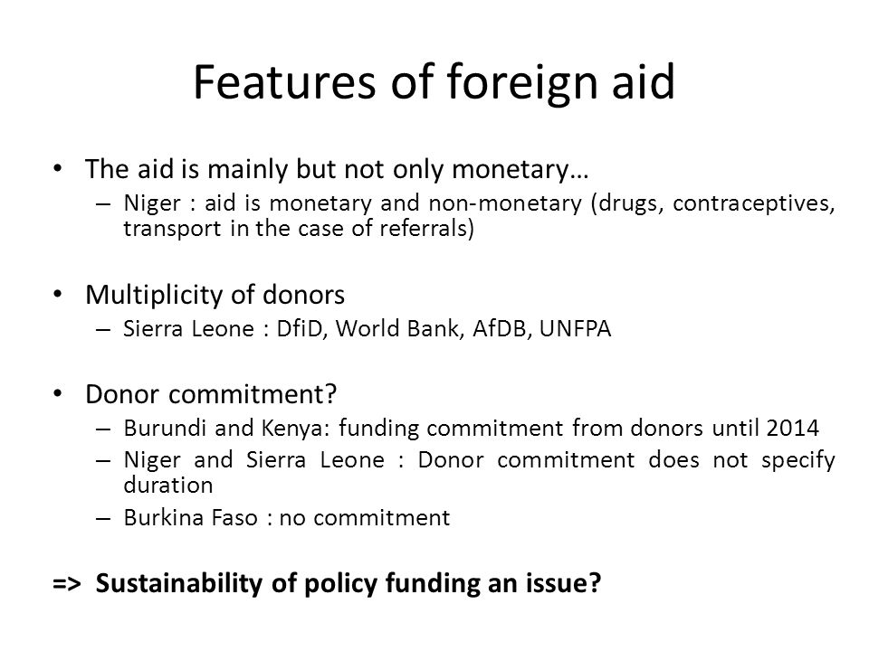 Features of foreign aid The aid is mainly but not only monetary… – Niger : aid is monetary and non-monetary (drugs, contraceptives, transport in the case of referrals) Multiplicity of donors – Sierra Leone : DfiD, World Bank, AfDB, UNFPA Donor commitment.
