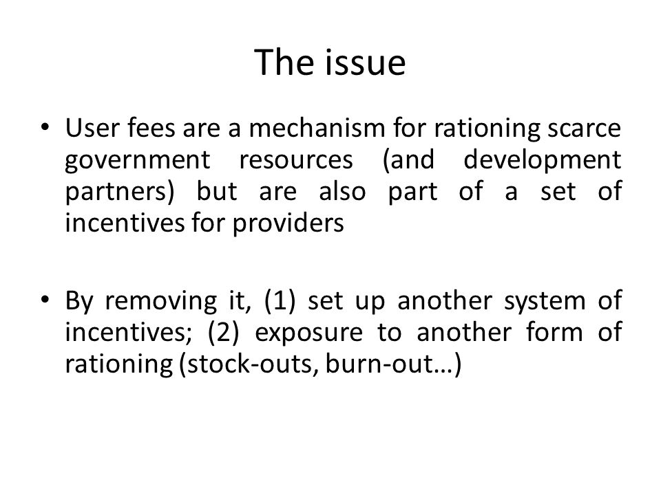 The issue User fees are a mechanism for rationing scarce government resources (and development partners) but are also part of a set of incentives for providers By removing it, (1) set up another system of incentives; (2) exposure to another form of rationing (stock-outs, burn-out…)