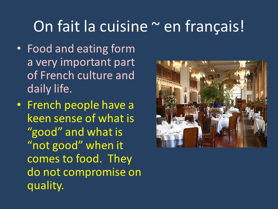 On fait la cuisine ~ en français! Food and eating form a very important part of French culture and daily life. French people have a keen sense of what
