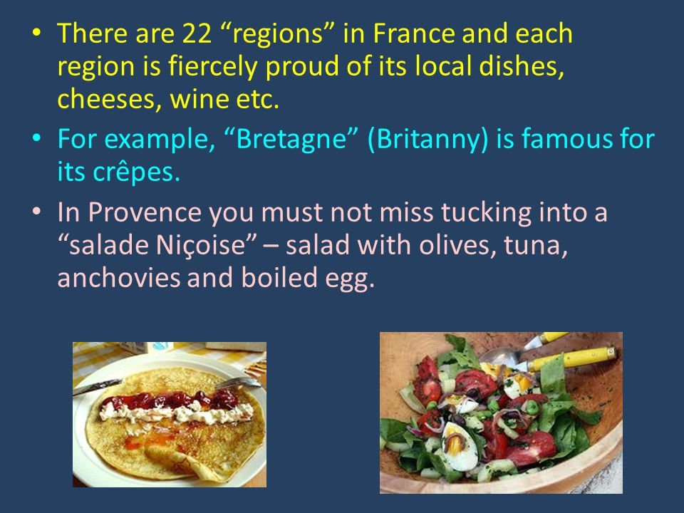 There are 22 regions in France and each region is fiercely proud of its local dishes, cheeses, wine etc. For example, Bretagne (Britanny) is famous fo