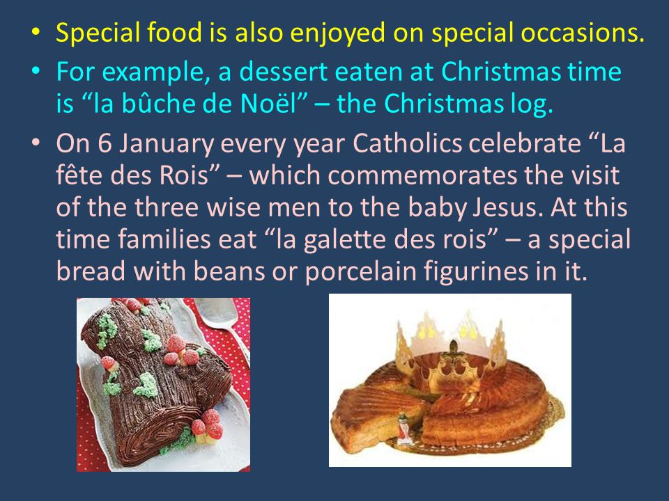 Special food is also enjoyed on special occasions. For example, a dessert eaten at Christmas time is la bûche de Noël – the Christmas log. On 6 Januar