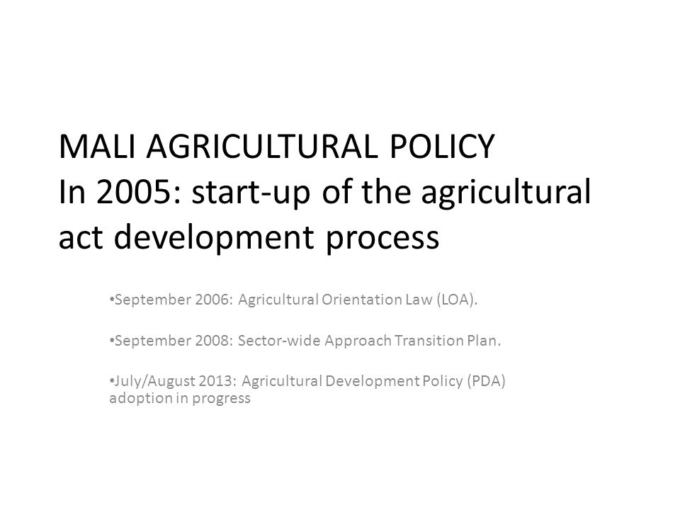 MALI AGRICULTURAL POLICY In 2005: start-up of the agricultural act development process September 2006: Agricultural Orientation Law (LOA).